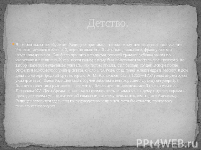 Детство. В первоначальном обучении Радищева принимал, по-видимому, непосредственное участие его отец, человек набожный, хорошо владевший латынью , польским, французским и немецким языками. Как было принято в то время, русской грамоте ребёнка учили п…