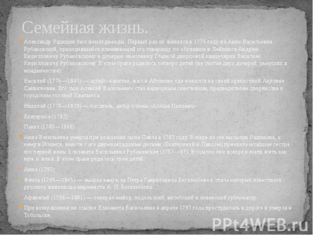 Семейная жизнь. Александр Радищев был женат дважды. Первый раз он женился в 1775 году на Анне Васильевне Рубановской, приходившейся племянницей его товарищу по обучению в Лейпциге Андрею Кирилловичу Рубановскому и дочерью чиновнику Главной дворцовой…