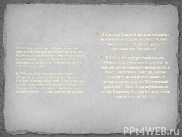 В 1777 Радищев поступил в Коммерц-коллегию, руководителем которой был либеральный вельможа А. Воронцов, оппозиционно настроенный к Екатерине II, который приблизил к себе Радищева и в 1780 рекомендовал для работы в столичной таможне (с 1790 был дирек…