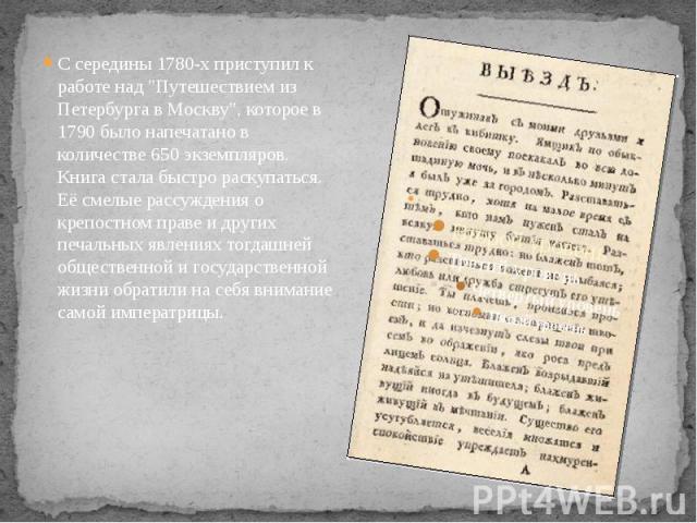 """С середины 1780-х приступил к работе над """"Путешествием из Петербурга в Москву"""", которое в 1790 было напечатано в количестве 650 экземпляров. Книга стала быстро раскупаться. Её смелые рассуждения о крепостном праве и других печальных явлени…"""