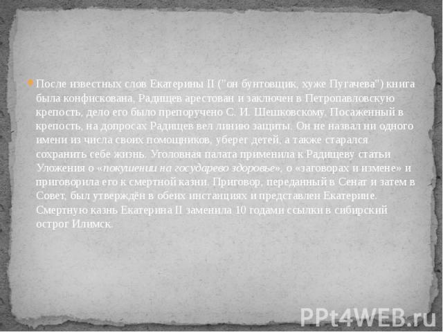 """После известных слов Екатерины II (""""он бунтовщик, хуже Пугачева"""") книга была конфискована, Радищев арестован и заключен в Петропавловскую крепость, дело его было препоручено С.И.Шешковскому. Посаженный в крепость, на допросах Р…"""
