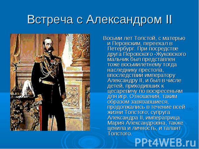 Восьми лет Толстой, с матерью и Перовским, переехал в Петербург. При посредстве друга Перовского -Жуковского мальчик был представлен тоже восьмилетнему тогда наследнику престола, впоследствии императору Александру II, и был в числе детей, приходивши…