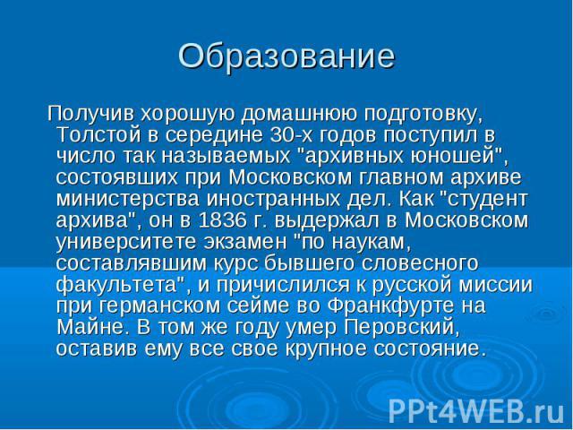 """Получив хорошую домашнюю подготовку, Толстой в середине 30-х годов поступил в число так называемых """"архивных юношей"""", состоявших при Московском главном архиве министерства иностранных дел. Как """"студент архива"""", он в 1836 г. выдер…"""