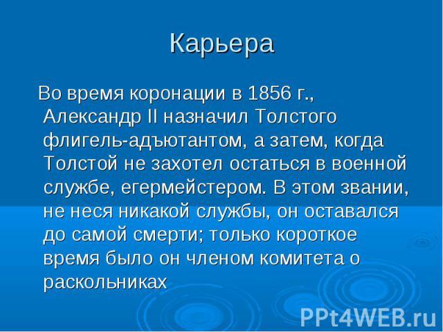 Во время коронации в 1856 г., Александр II назначил Толстого флигель-адъютантом, а затем, когда Толстой не захотел остаться в военной службе, егермейстером. В этом звании, не неся никакой службы, он оставался до самой смерти; только короткое время б…