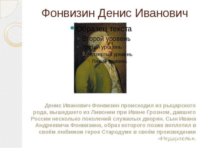 Фонвизин Денис Иванович Денис Иванович Фонвизин происходил из рыцарского рода, вышедшего из Ливонии при Иване Грозном, давшего России несколько поколений служилых дворян. Сын Ивана Андреевича Фонвизина, образ которого позже воплотил в своём любимом …