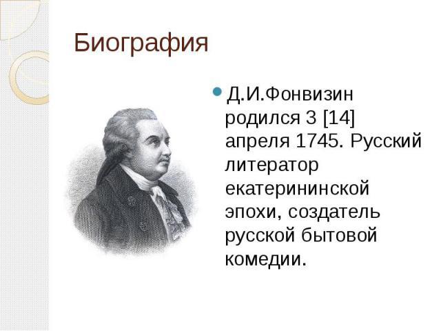 Биография Д.И.Фонвизин родился 3 [14] апреля 1745. Русский литератор екатерининской эпохи, создатель русской бытовой комедии.