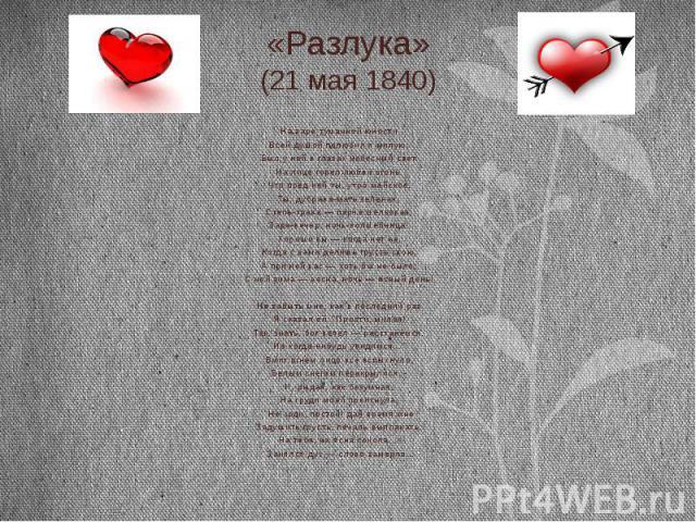 «Разлука» (21 мая 1840) На заре туманной юности Всей душой полюбил я милую; Был у ней в глазах небесный свет. На лице горел любви огонь. Что пред ней ты, утро майское, Ты, дубрава-мать зеленая, Степь-трава — парча шелковая, Заря-вечер, ночь-волшебни…