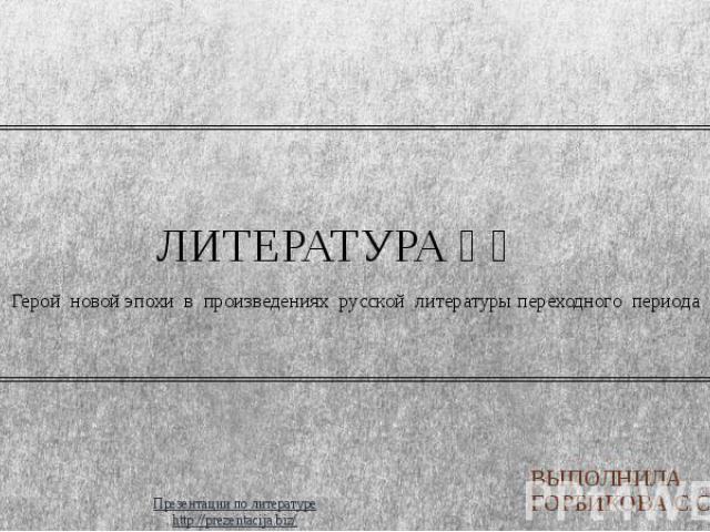 ЛИТЕРАТУРА ⅩⅧ Герой новой эпохи в произведениях русской литературы переходного периода