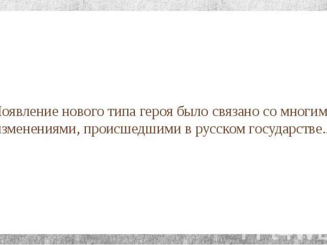 Появление нового типа героя было связано со многими изменениями, происшедшими в русском государстве...
