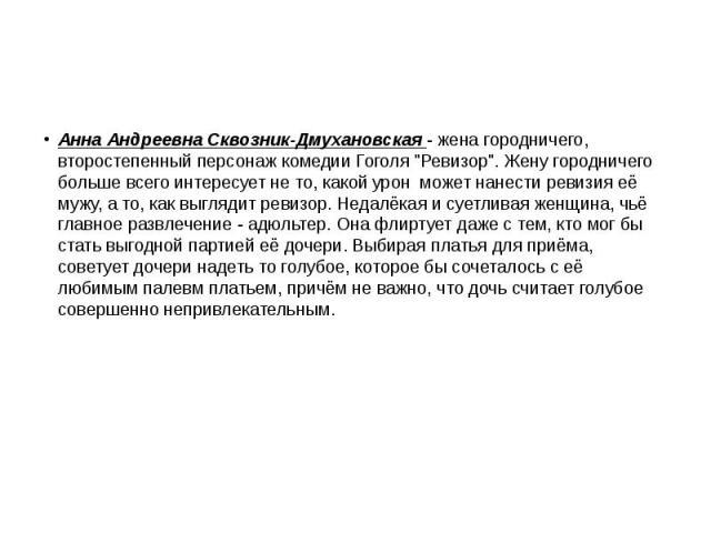 """Анна Андреевна Сквозник-Дмухановская - жена городничего, второстепенный персонаж комедии Гоголя """"Ревизор"""". Жену городничего больше всего интересует не то, какой урон может нанести ревизия её мужу, а то, как выглядит ревизор. Недалёкая и су…"""