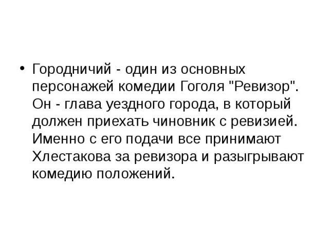 """Городничий - один из основных персонажей комедии Гоголя """"Ревизор"""". Он - глава уездного города, в который должен приехать чиновник с ревизией. Именно с его подачи все принимают Хлестакова за ревизора и разыгрывают комедию положений."""
