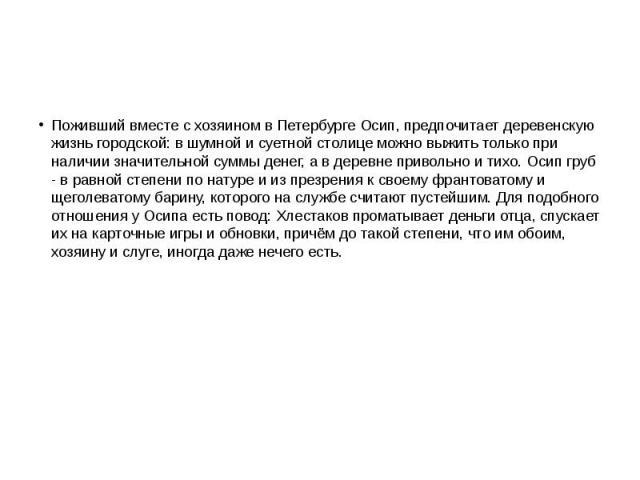 Поживший вместе с хозяином в Петербурге Осип, предпочитает деревенскую жизнь городской: в шумной и суетной столице можно выжить только при наличии значительной суммы денег, а в деревне привольно и тихо. Осип груб - в равной степени по натуре и из пр…