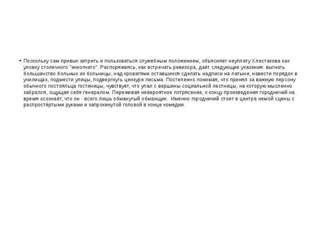 """Поскольку сам привык хитрить и пользоваться служебным положением, объясняет неуплату Хлестакова как уловку столичного """"инкогнито"""". Распоряжаясь, как встречать ревизора, даёт следующие указания: выгнать большинство больных из больницы, над …"""