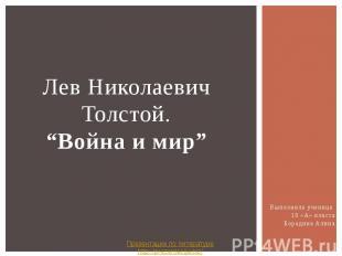"""Лев Николаевич Толстой. """"Война и мир"""" Выполнила ученица 10 «А» класса Бородина А"""