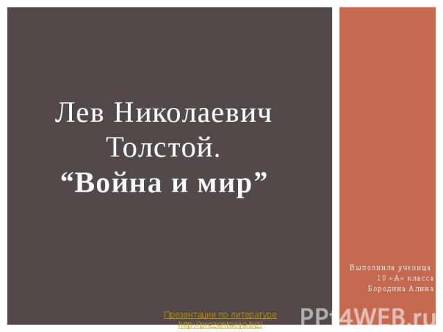 """Лев Николаевич Толстой. """"Война и мир"""" Выполнила ученица 10 «А» класса Бородина Алина"""
