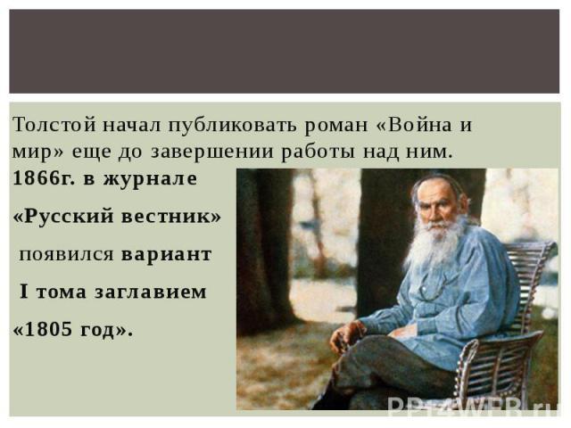 Толстой начал публиковать роман «Война и мир» еще до завершении работы над ним. 1866г. в журнале «Русский вестник» появился вариант I тома заглавием «1805 год».