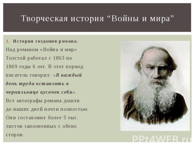 """Творческая история """"Войны и мира"""" История создания романа. Над романом «Война и мир» Толстой работал с 1863 по 1869 годы 6 лет. В этот период писатель говорил: «В каждый день труда оставлять в чернильнице кусочек себя». Все автографы романа дошли до…"""