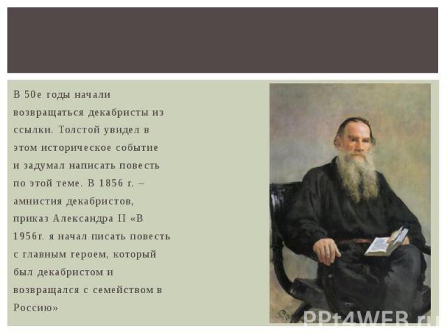 В 50е годы начали возвращаться декабристы из ссылки. Толстой увидел в этом историческое событие и задумал написать повесть по этой теме. В 1856 г. – амнистия декабристов, приказ Александра II «В 1956г. я начал писать повесть с главным героем, которы…