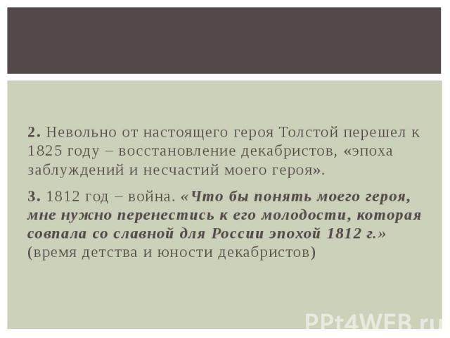 2. Невольно от настоящего героя Толстой перешел к 1825 году – восстановление декабристов, «эпоха заблуждений и несчастий моего героя». 3. 1812 год – война. «Что бы понять моего героя, мне нужно перенестись к его молодости, которая совпала со славной…