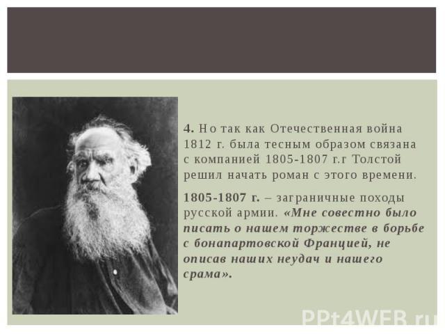 4. Но так как Отечественная война 1812 г. была тесным образом связана с компанией 1805-1807 г.г Толстой решил начать роман с этого времени. 1805-1807 г. – заграничные походы русской армии. «Мне совестно было писать о нашем торжестве в борьбе с бонап…