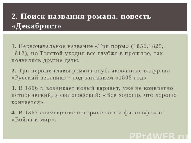 2. Поиск названия романа. повесть «Декабрист» 1. Первоначальное название «Три поры» (1856,1825, 1812), но Толстой уходил все глубже в прошлое, так появились другие даты. 2. Три первые главы романа опубликованные в журнал «Русский вестник» - под загл…