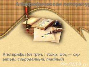 Апокрифическая литература Апо крифы(отгреч.ἀπόκρῠφος—&nb