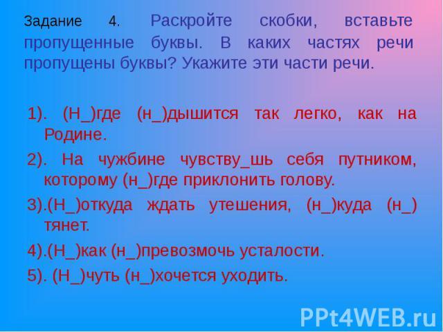 1). (Н_)где (н_)дышится так легко, как на Родине. 1). (Н_)где (н_)дышится так легко, как на Родине. 2). На чужбине чувству_шь себя путником, которому (н_)где приклонить голову. 3).(Н_)откуда ждать утешения, (н_)куда (н_) тянет. 4).(Н_)как (н_)превоз…