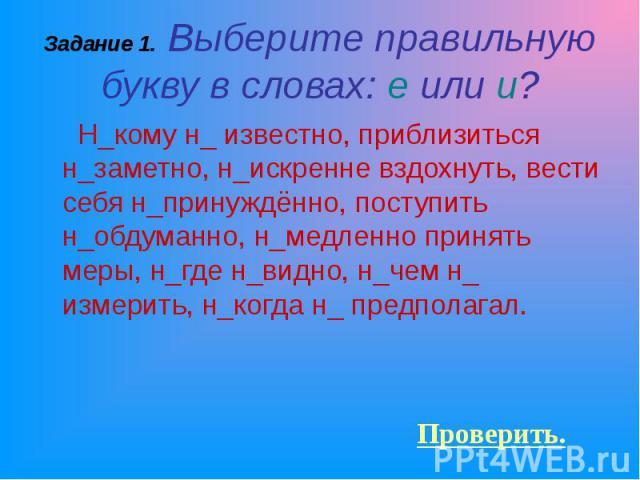Н_кому н_ известно, приблизиться н_заметно, н_искренне вздохнуть, вести себя н_принуждённо, поступить н_обдуманно, н_медленно принять меры, н_где н_видно, н_чем н_ измерить, н_когда н_ предполагал. Н_кому н_ известно, приблизиться н_заметно, н_искре…