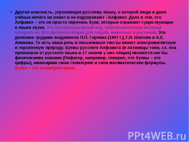Другая опасность, угрожающая русскому языку, о которой люди и даже учёные ничего не знают и не подозревают –Алфавит. Дело в том, что Алфавит – это не просто перечень букв, которые отражают существующие в языке звуки. Это внутриприродный код, электро…