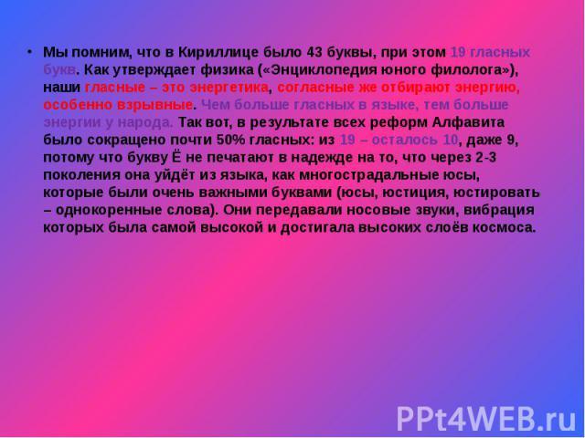 Мы помним, что в Кириллице было 43 буквы, при этом 19 гласных букв. Как утверждает физика («Энциклопедия юного филолога»), наши гласные – это энергетика, согласные же отбирают энергию, особенно взрывные. Чем больше гласных в языке, тем больше энерги…