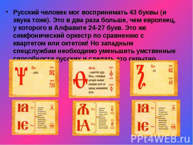 Русский человек мог воспринимать 43 буквы (и звука тоже). Это в два раза больше, чем европеец, у которого в Алфавите 24-27 букв. Это же симфонический оркестр по сравнению с квартетом или октетом! Но западным спецслужбам необходимо уменьшить умственн…