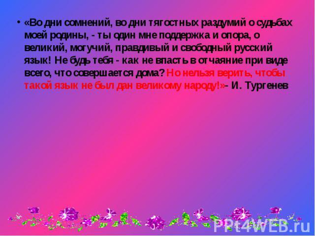 «Во дни сомнений, во дни тягостных раздумий о судьбах моей родины, - ты один мне поддержка и опора, о великий, могучий, правдивый и свободный русский язык! Не будь тебя - как не впасть в отчаяние при виде всего, что совершается дома? Но нельзя верит…
