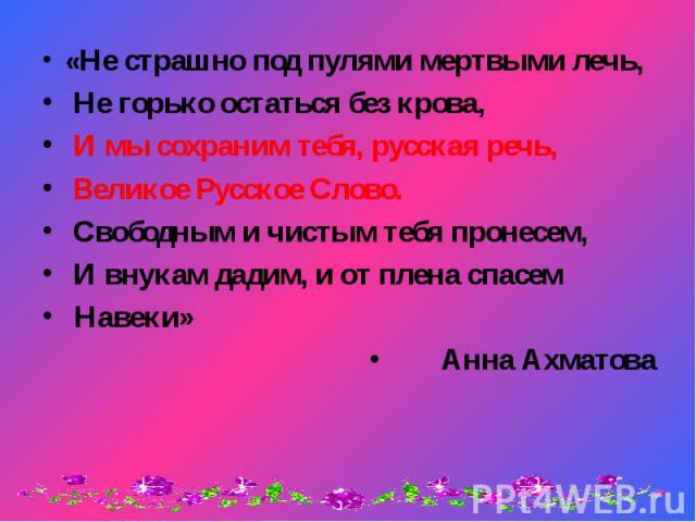 «Не страшно под пулями мертвыми лечь, «Не страшно под пулями мертвыми лечь, Не горько остаться без крова, И мы сохраним тебя, русская речь, Великое Русское Слово. Свободным и чистым тебя пронесем, И внукам дадим, и от плена спасем Навеки» Анна Ахматова