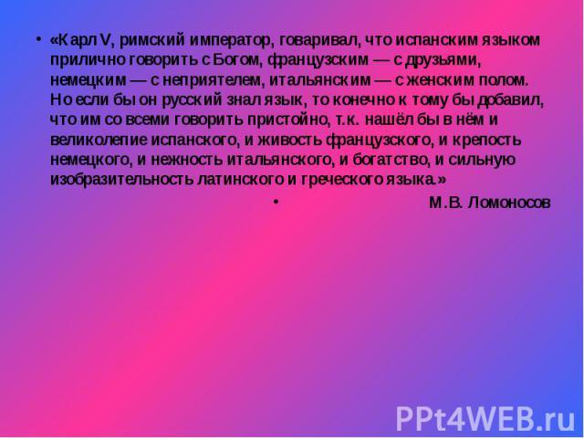 «Карл V, римский император, говаривал, что испанским языком прилично говорить с Богом, французским — с друзьями, немецким — с неприятелем, итальянским — с женским полом. Но если бы он русский знал язык, то конечно к тому бы добавил, что им со всеми …