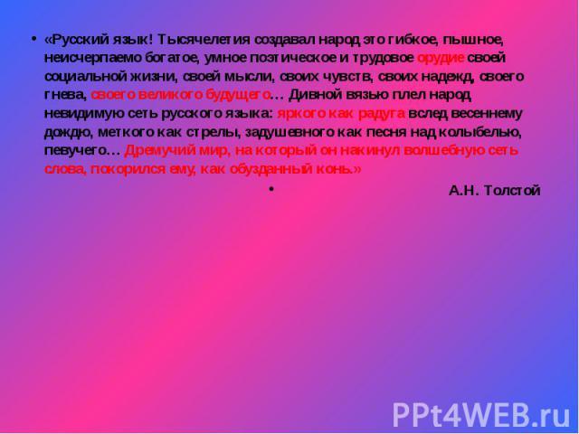 «Русский язык! Тысячелетия создавал народ это гибкое, пышное, неисчерпаемо богатое, умное поэтическое и трудовое орудие своей социальной жизни, своей мысли, своих чувств, своих надежд, своего гнева, своего великого будущего… Дивной вязью плел народ …