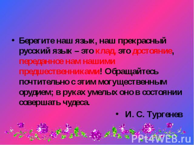 Берегите наш язык, наш прекрасный русский язык – это клад, это достояние, переданное нам нашими предшественниками! Обращайтесь почтительно с этим могущественным орудием; в руках умелых оно в состоянии совершать чудеса. Берегите наш язык, наш прекрас…