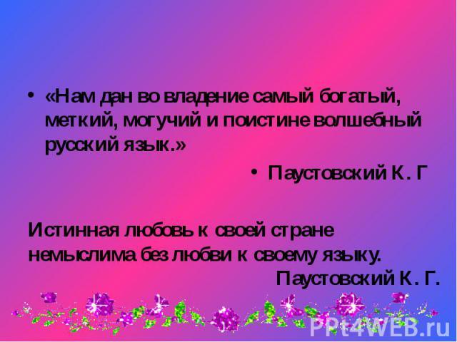 «Нам дан во владение самый богатый, меткий, могучий и поистине волшебный русский язык.» «Нам дан во владение самый богатый, меткий, могучий и поистине волшебный русский язык.» Паустовский К. Г