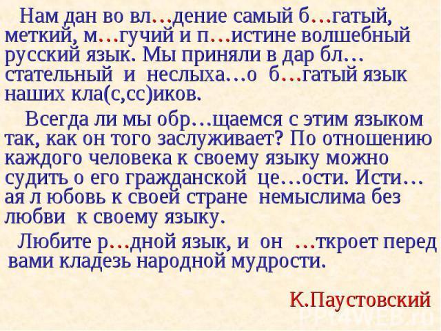 Нам дан во вл…дение самый б…гатый, меткий, м…гучий и п…истине волшебный русский язык. Мы приняли в дар бл…стательный и неслыха…о б…гатый язык наших кла(с,сс)иков. Нам дан во вл…дение самый б…гатый, меткий, м…гучий и п…истине волшебный русский язык. …