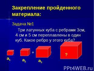 Задача №1 Задача №1 Три латунных куба с ребрами 3см, 4 см и 5 см переплавлены в