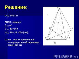 V=1 Sосн . H V=1 Sосн . H 3 ABCD- квадрат S ABCD=a2 S ABCD= 132=169 V=1 169 . 12