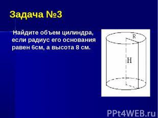 Найдите объем цилиндра, если радиус его основания равен 6см, а высота 8 см. Найд