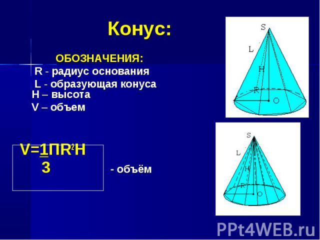 ОБОЗНАЧЕНИЯ: ОБОЗНАЧЕНИЯ: R - радиус основания L - образующая конуса H – высота V – объем V=1ПR2Н 3 - объём