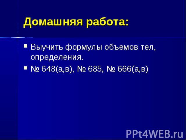 Выучить формулы объемов тел, определения. Выучить формулы объемов тел, определения. № 648(а,в), № 685, № 666(а,в)