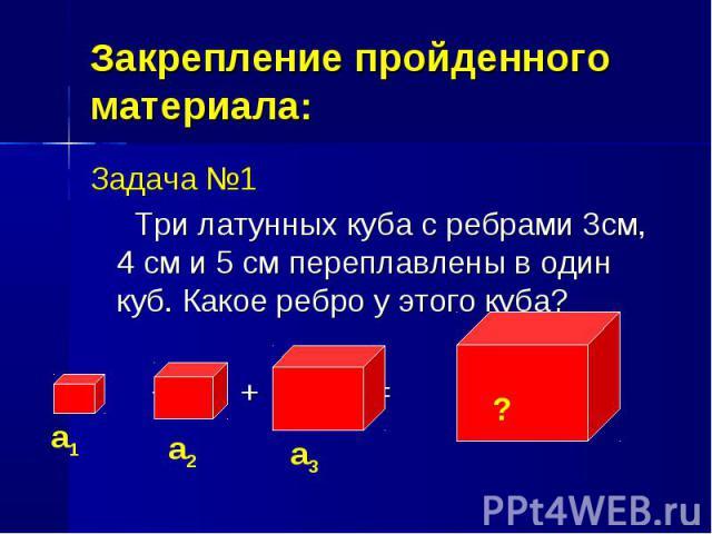 Задача №1 Задача №1 Три латунных куба с ребрами 3см, 4 см и 5 см переплавлены в один куб. Какое ребро у этого куба? + + =
