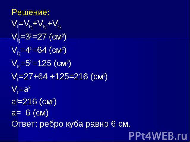 Решение: Решение: VF=VF1+VF2 +VF3 VF1=33 =27 (см3) VF2=43 =64 (см3) VF3=53 =125 (см3) VF=27+64 +125=216 (см3) VF=а3 а3=216 (см3) а= 6 (см) Ответ: ребро куба равно 6 см.