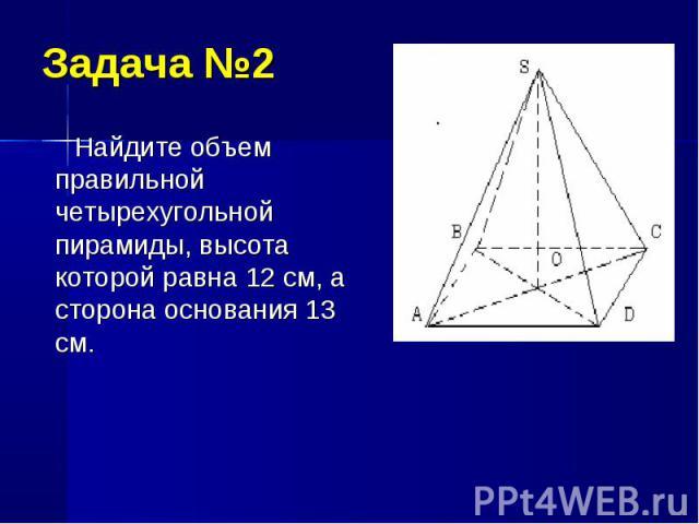Найдите объем правильной четырехугольной пирамиды, высота которой равна 12 см, а сторона основания 13 см. Найдите объем правильной четырехугольной пирамиды, высота которой равна 12 см, а сторона основания 13 см.