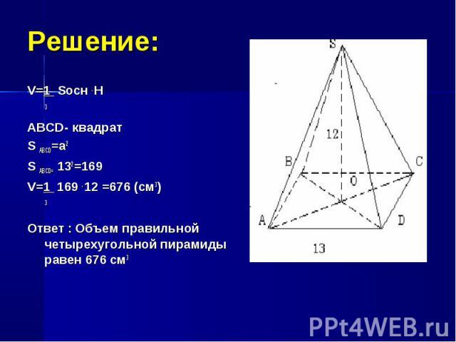 V=1 Sосн . H V=1 Sосн . H 3 ABCD- квадрат S ABCD=a2 S ABCD= 132=169 V=1 169 . 12 =676 (см3) 3 Ответ : Объем правильной четырехугольной пирамиды равен 676 см3