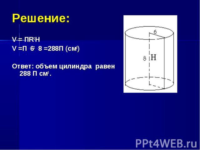 V = ПR2H V = ПR2H V =П . 62 . 8 =288П (см3) Ответ: объем цилиндра равен 288 П см3 .