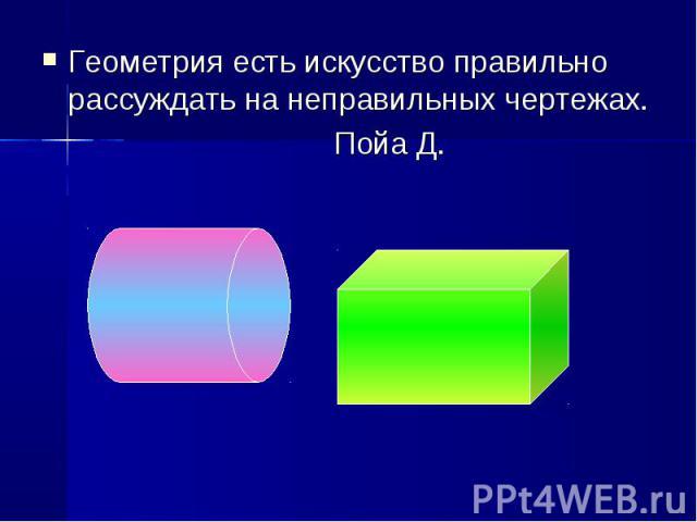 Геометрия есть искусство правильно рассуждать на неправильных чертежах. Геометрия есть искусство правильно рассуждать на неправильных чертежах. Пойа Д.