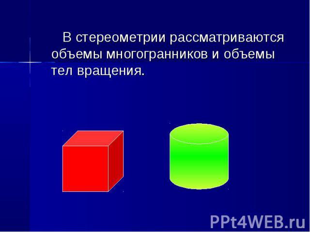 В стереометрии рассматриваются объемы многогранников и объемы тел вращения. В стереометрии рассматриваются объемы многогранников и объемы тел вращения.